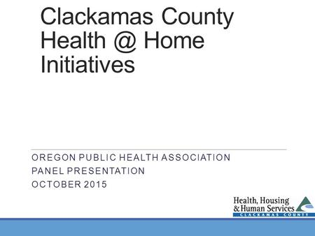 Clackamas County Home Initiatives OREGON PUBLIC HEALTH ASSOCIATION PANEL PRESENTATION OCTOBER 2015.