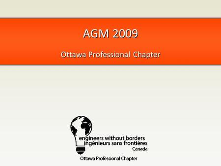 AGM 2009 Ottawa Professional Chapter. Agenda Welcome Past Year in Review Stories about overseas EWB Values discussion Upcoming Year Elections Closing.