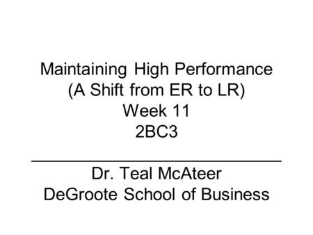 Maintaining High Performance (A Shift from ER to LR) Week 11 2BC3 __________________________ Dr. Teal McAteer DeGroote School of Business.