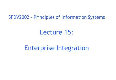 SFDV2002 - Principles of Information Systems Lecture 15: Enterprise Integration.