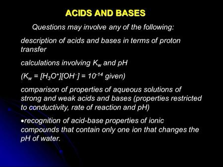 ACIDS AND BASES Questions may involve any of the following: description of acids and bases in terms of proton transfer calculations involving K w and pH.