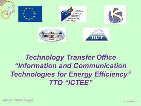 "24 October,2013 Technology Transfer Office ""Information and Communication Technologies for Energy Efficiency"" TTO ""ICTEE"" AComIn – Starosel, Bulgaria."