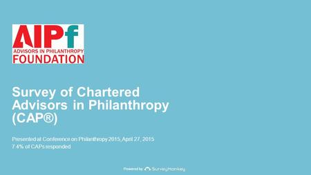 Powered by Survey of Chartered Advisors in Philanthropy (CAP®) Presented at Conference on Philanthropy 2015, April 27, 2015 7.4% of CAPs responded.