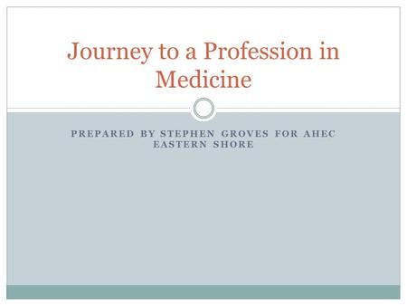 PREPARED BY STEPHEN GROVES FOR AHEC EASTERN SHORE Journey to a Profession in Medicine.