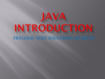 TRYLOGIC SOFT SOLUTIONS AP (P)LTD  Object Oriented : In java everything is an Object. Java can be easily extended since it is based on the Object model.