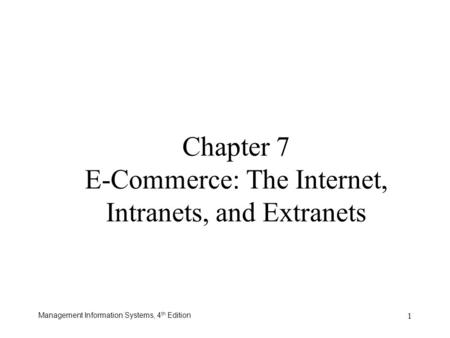 Management Information Systems, 4 th Edition 1 Chapter 7 E-Commerce: The Internet, Intranets, and Extranets.