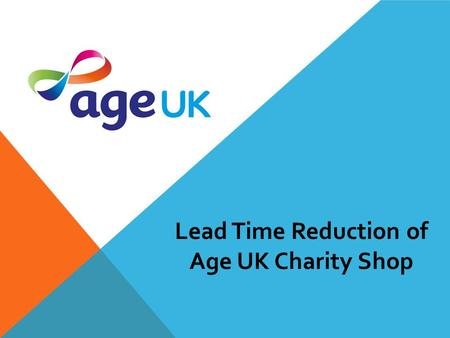 Lead Time Reduction of Age UK Charity Shop. Overview UK's largest charity for elder people. 5 Aspects. More than 450 Age UK charity shop. Offering a wide.