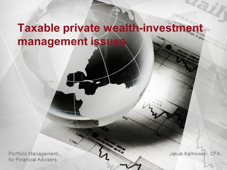 Taxable private wealth-investment management issues Jakub Karnowski, CFA Portfolio Management for Financial Advisers.