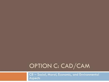 OPTION C: CAD/CAM C8 – Social, Moral, Economic, and Environmental Aspects.