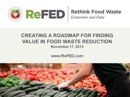 CREATING A ROADMAP FOR FINDING VALUE IN FOOD WASTE REDUCTION November 17, 2015 www.ReFED.com 1.