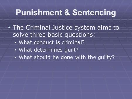 Punishment & Sentencing The Criminal Justice system aims to solve three basic questions: What conduct is criminal? What determines guilt? What should be.
