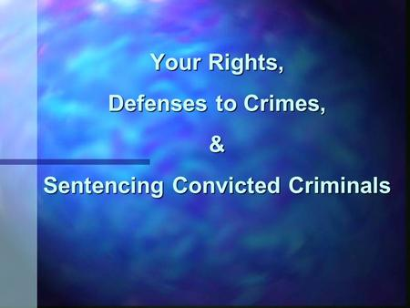 Your Rights, Defenses to Crimes, & Sentencing Convicted Criminals.