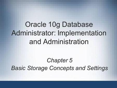 Oracle 10g Database Administrator: Implementation and Administration Chapter 5 Basic Storage Concepts and Settings.
