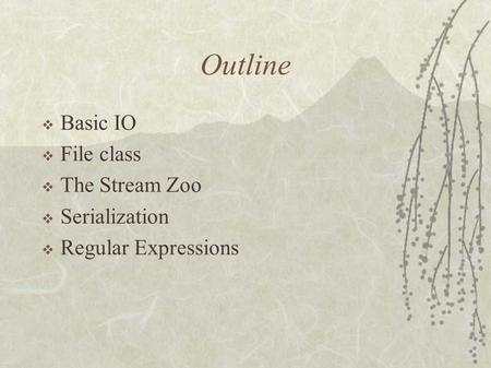 Outline  Basic IO  File class  The Stream Zoo  Serialization  Regular Expressions.