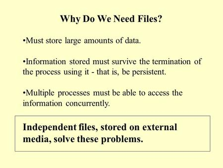 Why Do We Need Files? Must store large amounts of data. Information stored must survive the termination of the process using it - that is, be persistent.
