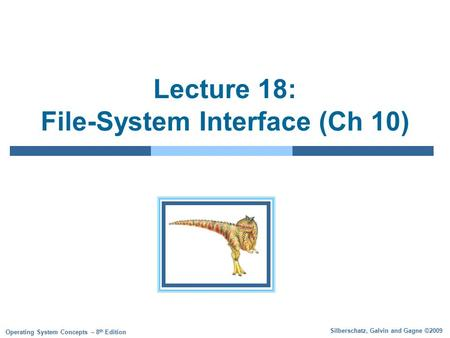 Silberschatz, Galvin and Gagne ©2009 Operating System Concepts – 8 th Edition Lecture 18: File-System Interface (Ch 10)