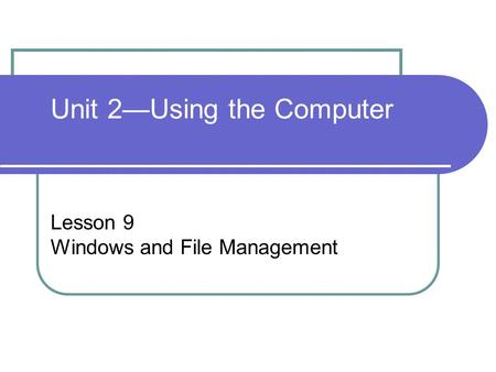Unit 2—Using the Computer Lesson 9 Windows and File Management.