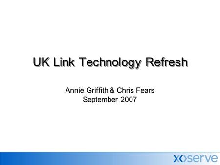 Annie Griffith & Chris Fears September 2007 UK Link Technology Refresh.