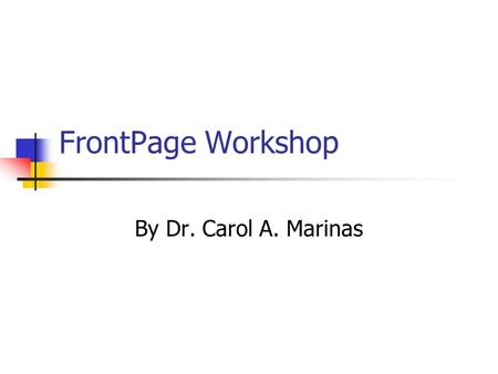 FrontPage Workshop By Dr. Carol A. Marinas Topics Getting into FrontPage Layout of FrontPage Edit Existing File Copying Templates Cutting/Pasting from.