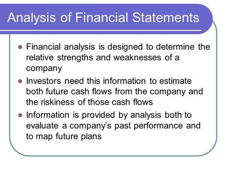 Analysis of Financial Statements Financial analysis is designed to determine the relative strengths and weaknesses of a company Investors need this information.