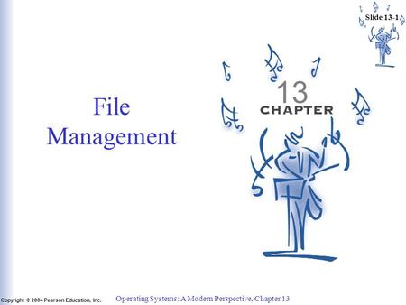 Slide 13-1 Copyright © 2004 Pearson Education, Inc. Operating Systems: A Modern Perspective, Chapter 13 13 File Management.