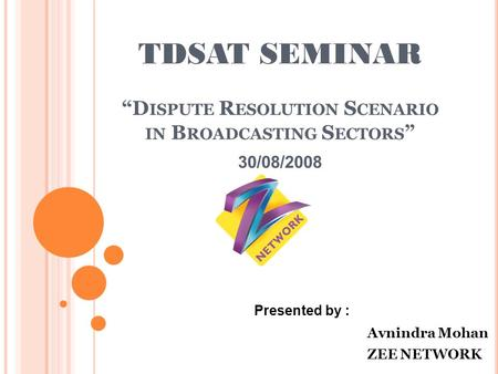 "TDSAT SEMINAR ""D ISPUTE R ESOLUTION S CENARIO IN B ROADCASTING S ECTORS "" 30/08/2008 Presented by : Avnindra Mohan ZEE NETWORK."