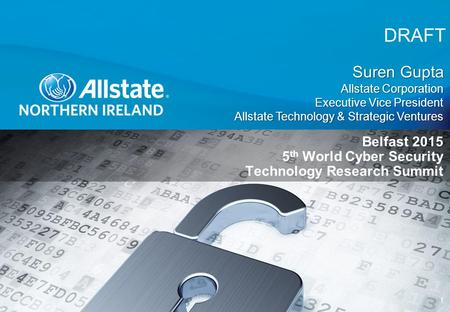 DRAFT 1 Belfast 2015 5 th World Cyber Security Technology Research Summit Suren Gupta Allstate Corporation Executive Vice President Allstate Technology.
