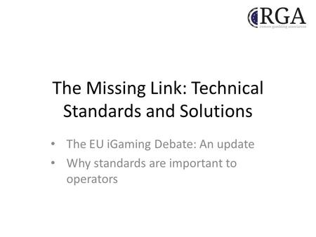 The Missing Link: Technical Standards and Solutions The EU iGaming Debate: An update Why standards are important to operators.