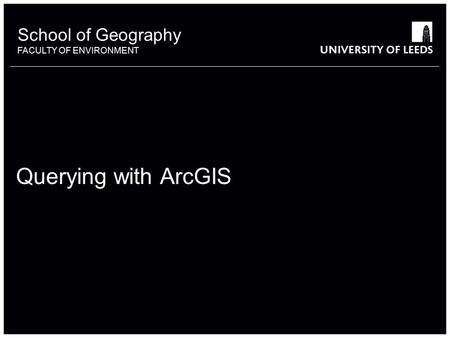 School of Geography FACULTY OF ENVIRONMENT Querying with ArcGIS.
