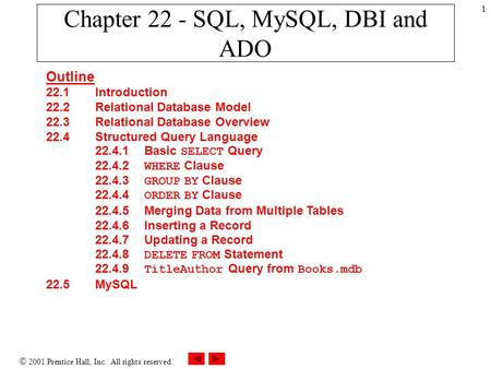  2001 Prentice Hall, Inc. All rights reserved. 1 Chapter 22 - SQL, MySQL, DBI and ADO Outline 22.1 Introduction 22.2 Relational Database Model 22.3 Relational.