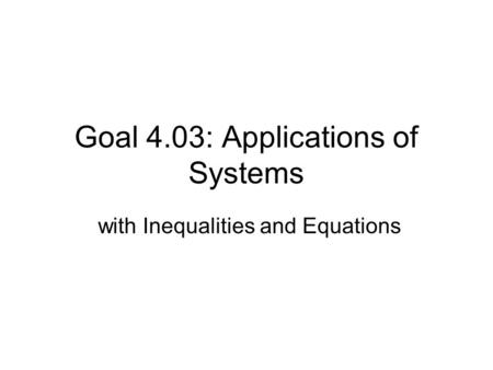 Goal 4.03: Applications of Systems with Inequalities and Equations.