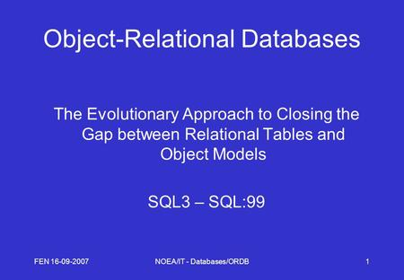 FEN 16-09-2007NOEA/IT - Databases/ORDB1 Object-Relational Databases The Evolutionary Approach to Closing the Gap between Relational Tables and Object Models.