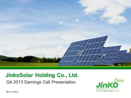 JinkoSolar Holding Co., Ltd. Q4 2013 Earnings Call Presentation Mar 3, 2014.