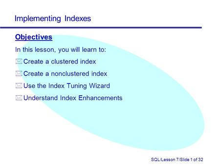 SQL/Lesson 7/Slide 1 of 32 Implementing Indexes Objectives In this lesson, you will learn to: * Create a clustered index * Create a nonclustered index.
