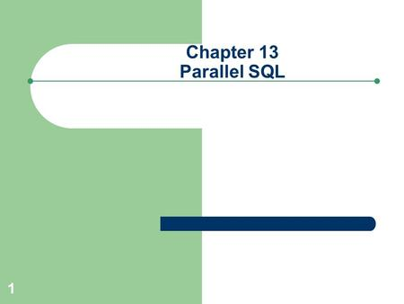 1 Chapter 13 Parallel SQL. 2 Understanding Parallel SQL Enables a SQL statement to be: – Split into multiple threads – Each thread processed simultaneously.