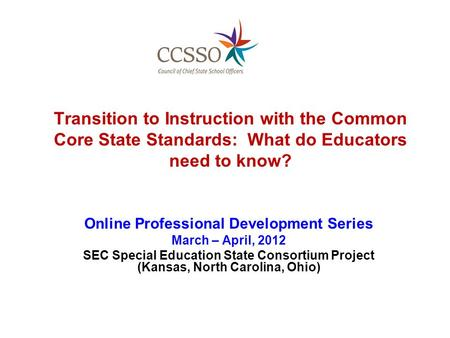 Transition to Instruction with the Common Core State Standards: What do Educators need to know? Online Professional Development Series March – April, 2012.