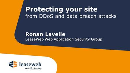 Protecting your site from DDoS and data breach attacks Ronan Lavelle LeaseWeb Web Application Security Group.