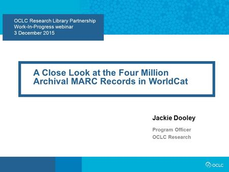 OCLC Research Library Partnership Work-In-Progress webinar 3 December 2015 A Close Look at the Four Million Archival MARC Records in WorldCat Jackie Dooley.