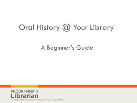 Oral Your Library A Beginner's Guide.  Today's webinar is a presentation of ALA's Public Programs Office and is part of Latino Americans: 500.