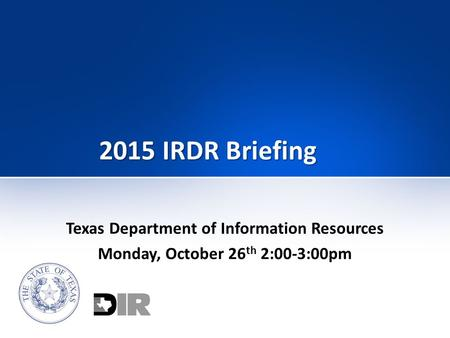 2015 IRDR Briefing Texas Department of Information Resources Monday, October 26 th 2:00-3:00pm.