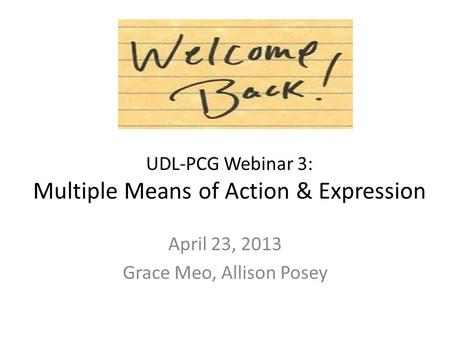 UDL-PCG Webinar 3: Multiple Means of Action & Expression April 23, 2013 Grace Meo, Allison Posey.