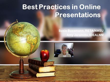Best Practices in Online Presentations Susie Bussmann, RETA/NMSU Amy Jaramillo, IDEALNM.