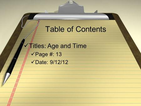 Table of Contents Titles: Age and Time Page #: 13 Date: 9/12/12.