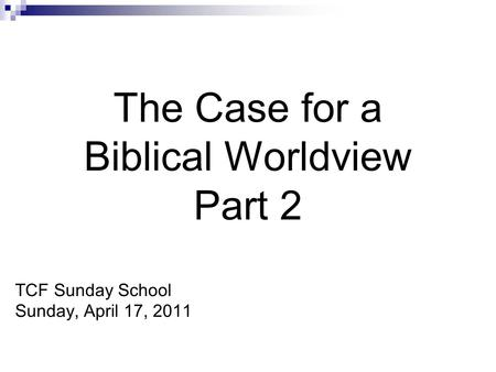 The Case for a Biblical Worldview Part 2 TCF Sunday School Sunday, April 17, 2011.
