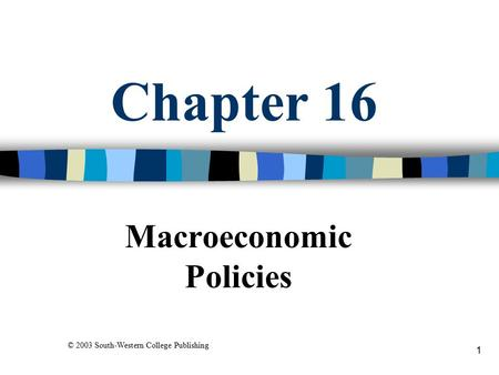 1 Chapter 16 Macroeconomic Policies © 2003 South-Western College Publishing.