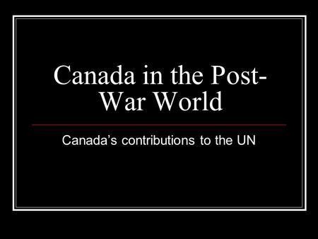 Canada in the Post- War World Canada's contributions to the UN.