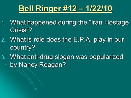 "Bell Ringer #12 – 1/22/10 1. What happened during the ""Iran Hostage Crisis""? 2. What is role does the E.P.A. play in our country? 3. What anti-drug slogan."