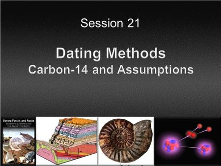 Session 21. Topics (keep it simple)  Carbon-14 How is carbon-14 produced? Where do we find carbon-14? What does the evidence support? The underlying.