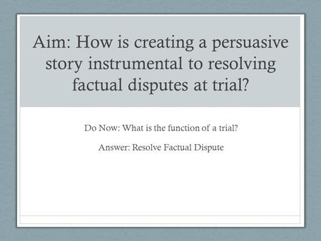 Aim: How is creating a persuasive story instrumental to resolving factual disputes at trial? Do Now: What is the function of a trial? Answer: Resolve Factual.