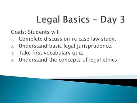 Goals: Students will 1. Complete discussion re case law study. 2. Understand basic legal jurisprudence. 3. Take first vocabulary quiz. 4. Understand the.